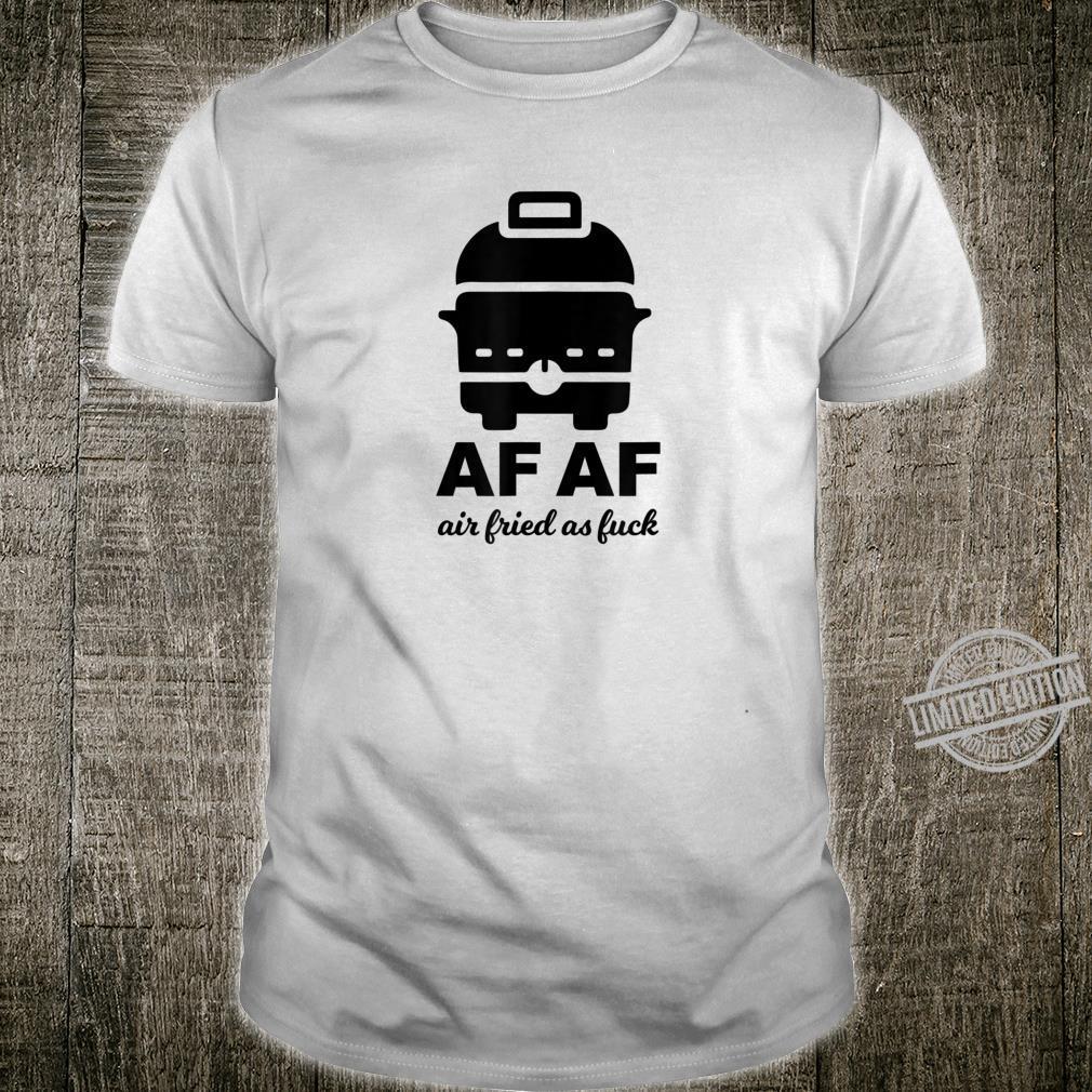 AF AF Air Fried As Fuck Shirt