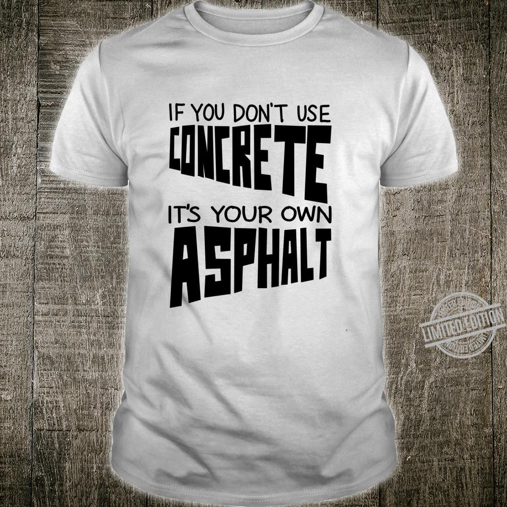 Cute If You Don't Use Concrete It's Your Own Asphalt Shirt