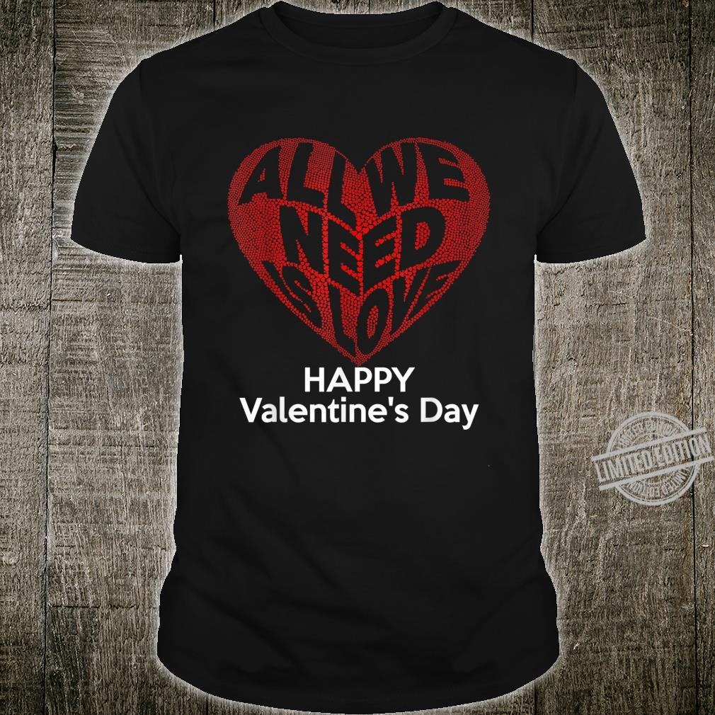 Happy Valentine's Day All You Need Is Love Shirt