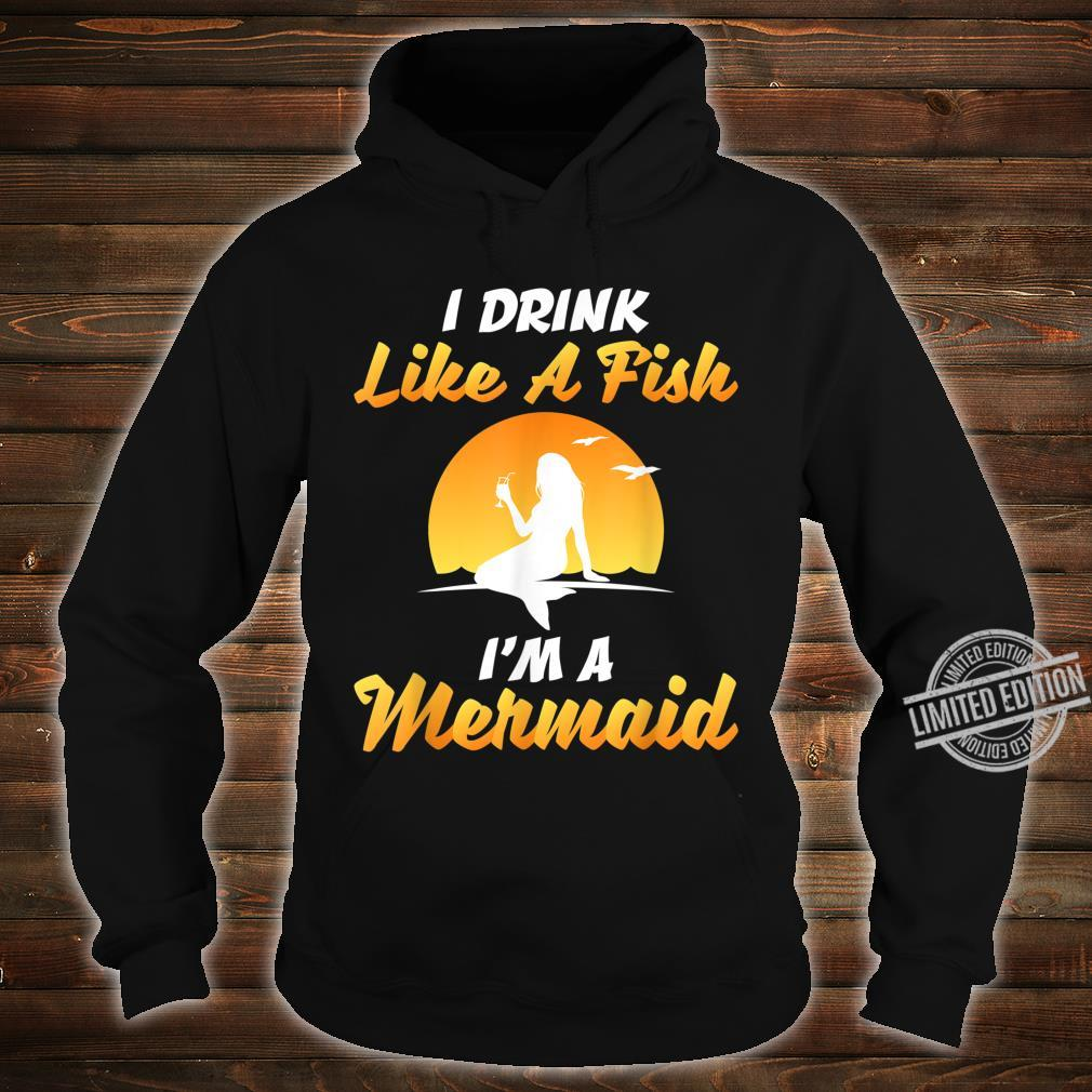 I DRINK LIKE A FISH, I'M A MERMAID SHIRT Shirt hoodie