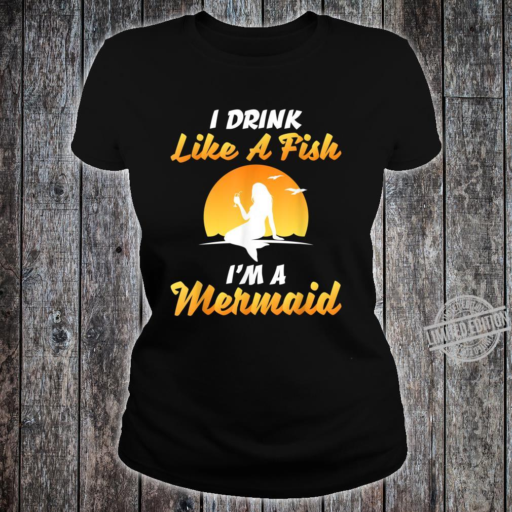 I DRINK LIKE A FISH, I'M A MERMAID SHIRT Shirt ladies tee
