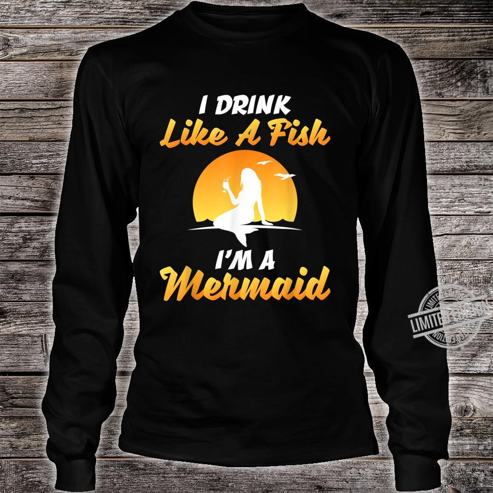 I DRINK LIKE A FISH, I'M A MERMAID SHIRT Shirt long sleeved