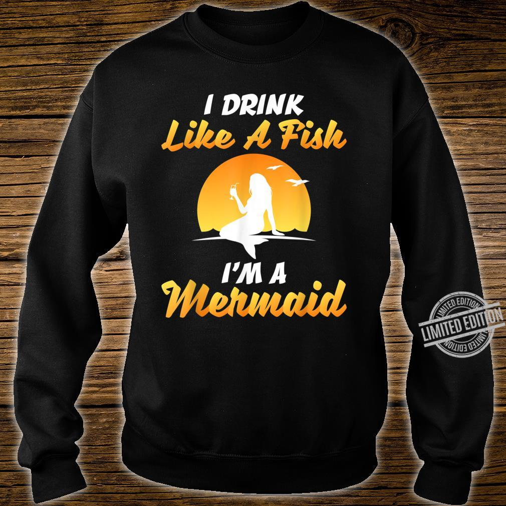 I DRINK LIKE A FISH, I'M A MERMAID SHIRT Shirt sweater