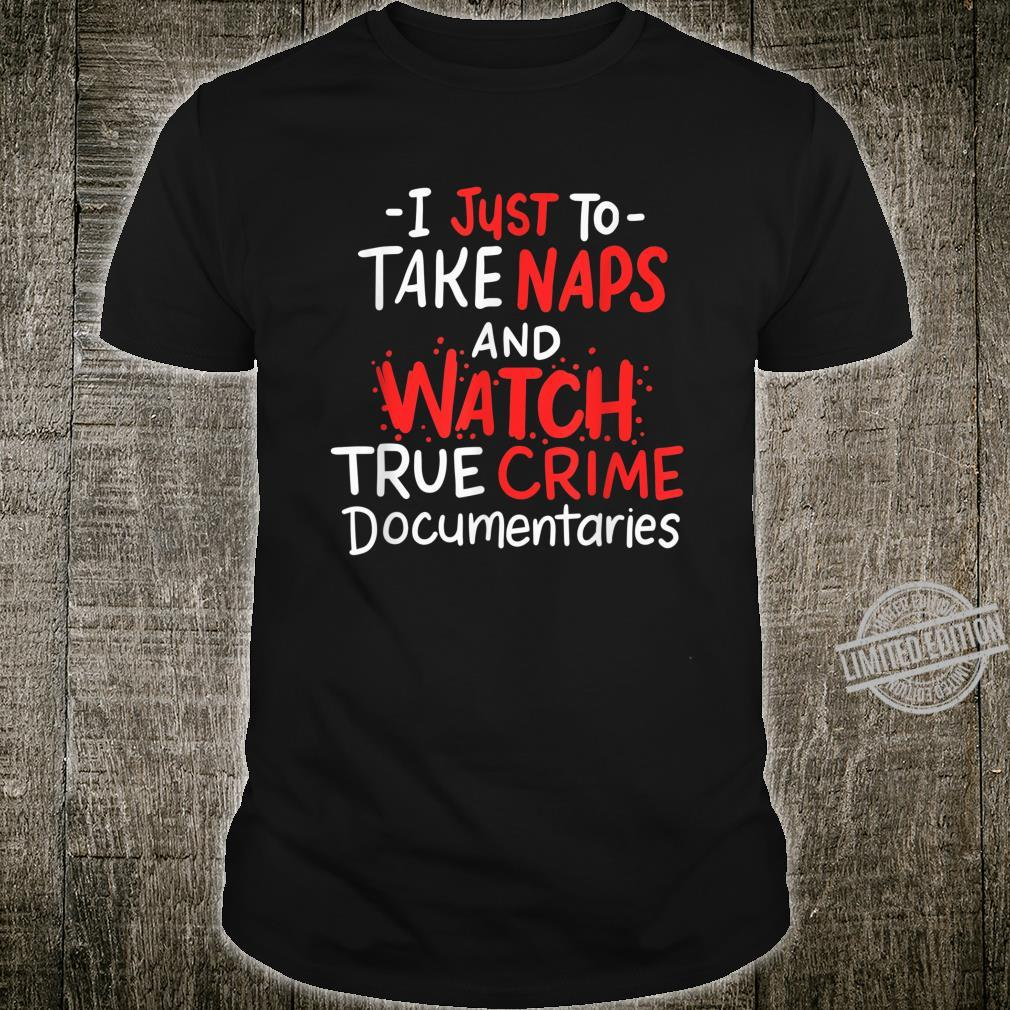 I Just Want To Take Naps And Watch True Crime Documentaries Shirt