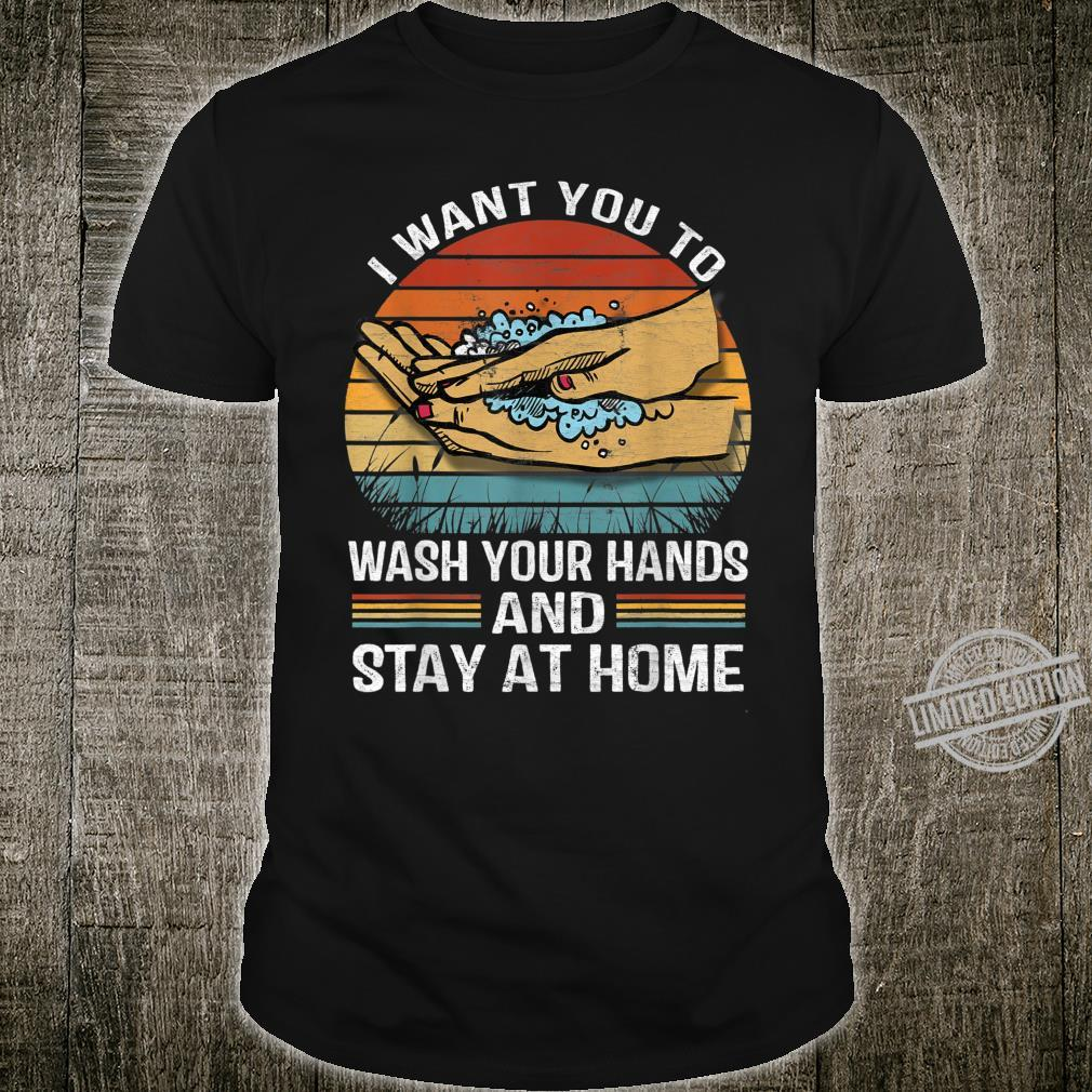 I Want You to Wash Your Hands and Stay at Home Shirt