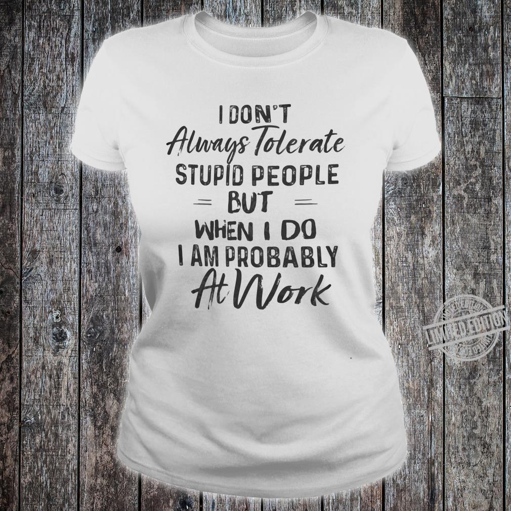 I don't always tolerate stupid people but when i do i am probably at work shirt ladies tee
