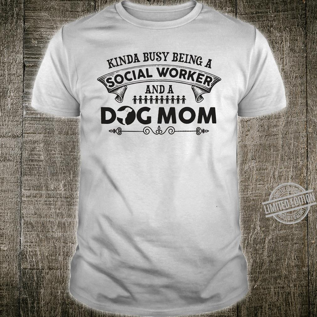 Kinda busy being a social worker and a dog mom shirt