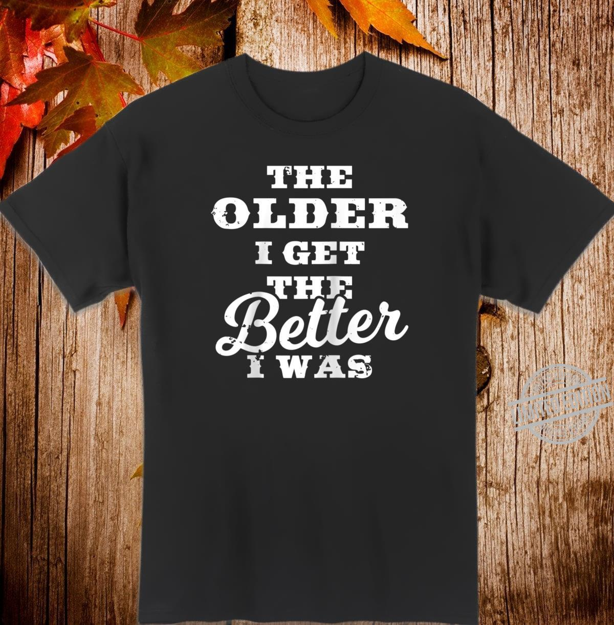 The Older I Get The Better I Was Old Age Quote Shirt