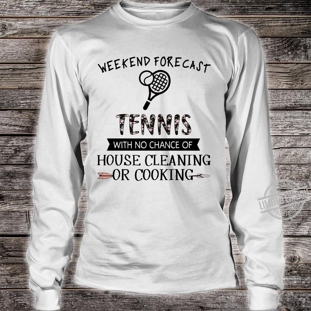 Weekend forecast tennis with no chance of house cleaning or cooking shirt long sleeved