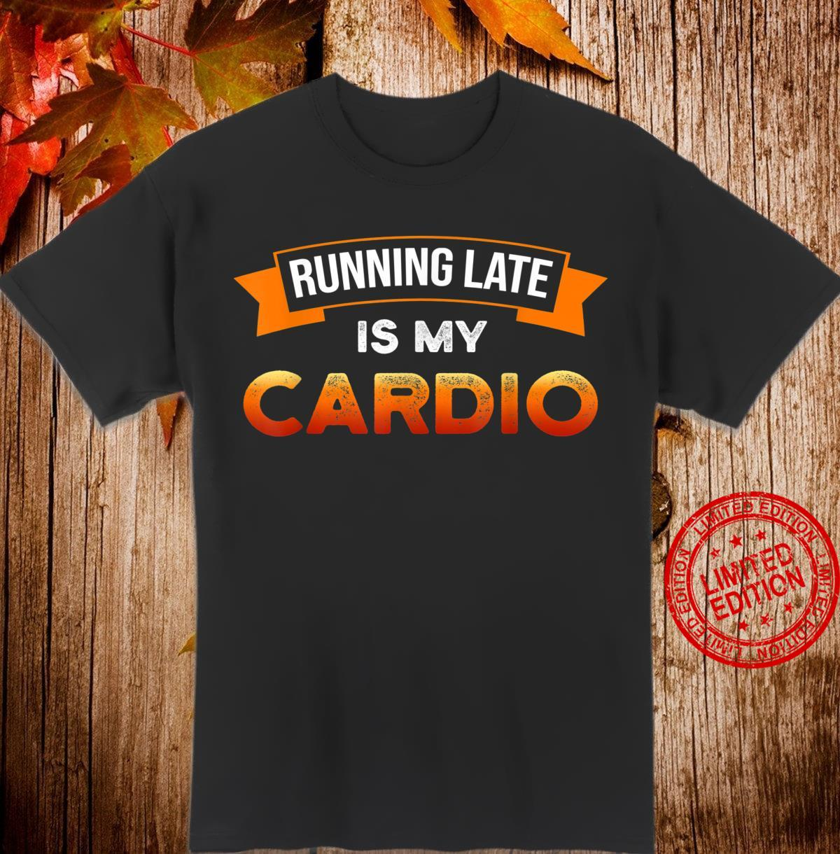 Womens Running Late is My Cardio I Fitness I Cardio Shirt