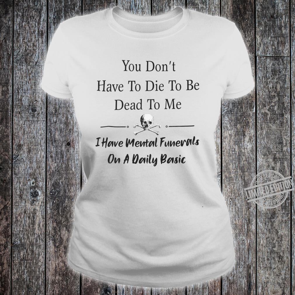 You don't have to die to be dead to me i have mental funerals on a daily basic shirt ladies tee